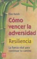C�mo vencer la adversidad. Resiliencia. La fuerza vital para continual tu camino