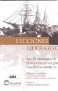 Lecciones de Liderazgo. Las 10 estrategias de Shackleton en su gran expedici�n ant�rtica.