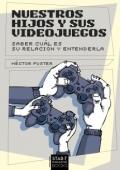 Nuestros hijos y sus videojuegos: Saber cuál es su relación y entenderla.