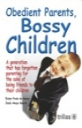 Obedient Parents, Bossy Children. A generation that has forgotten parenting for the sake of being friends to their children