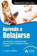 Aprenda a relajarse. Las técnicas y ejercicios más eficaces para su relajación física y mental