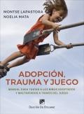 Adopción, trauma y juego. Manual para tratar a los niños adoptados y maltratados a través del juego