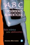 El ABC (Anorexia, Bulimia, Comer compulsivo) de los desórdenes alimenticios. Guía práctica para adolescentes.
