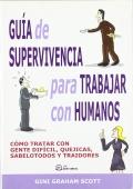 Guía de supervivencia para trabajar con humanos. Como tratar con gente dificil, quejicas, sabelotodos y traidores.