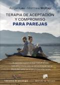 Terapia de aceptación y compromiso para parejas. Guía clínica para utilizar mindfulness, valores y consciencia de los esquemas mentales para reconstruir las relaciones