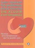 Cómo resolver tus problemas emocionales sin acudir a un terapeuta. Técnicas psicoterapéuticas que tú puedes usar.