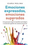 Emociones expresadas, emociones superadas. Una guía para lograr el equilibrio psicológico a través de la gestión de nuestras emociones
